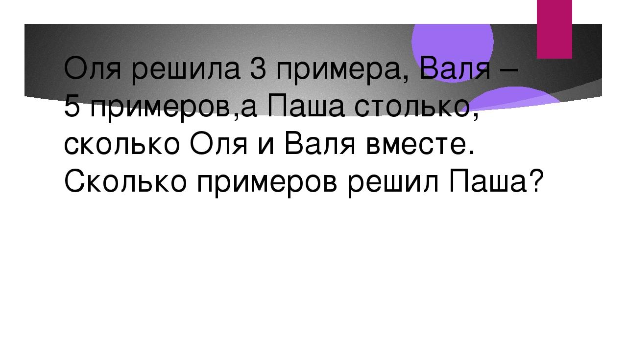 Оля решила 3 примера, Валя – 5 примеров,а Паша столько, сколько Оля и Валя вм...