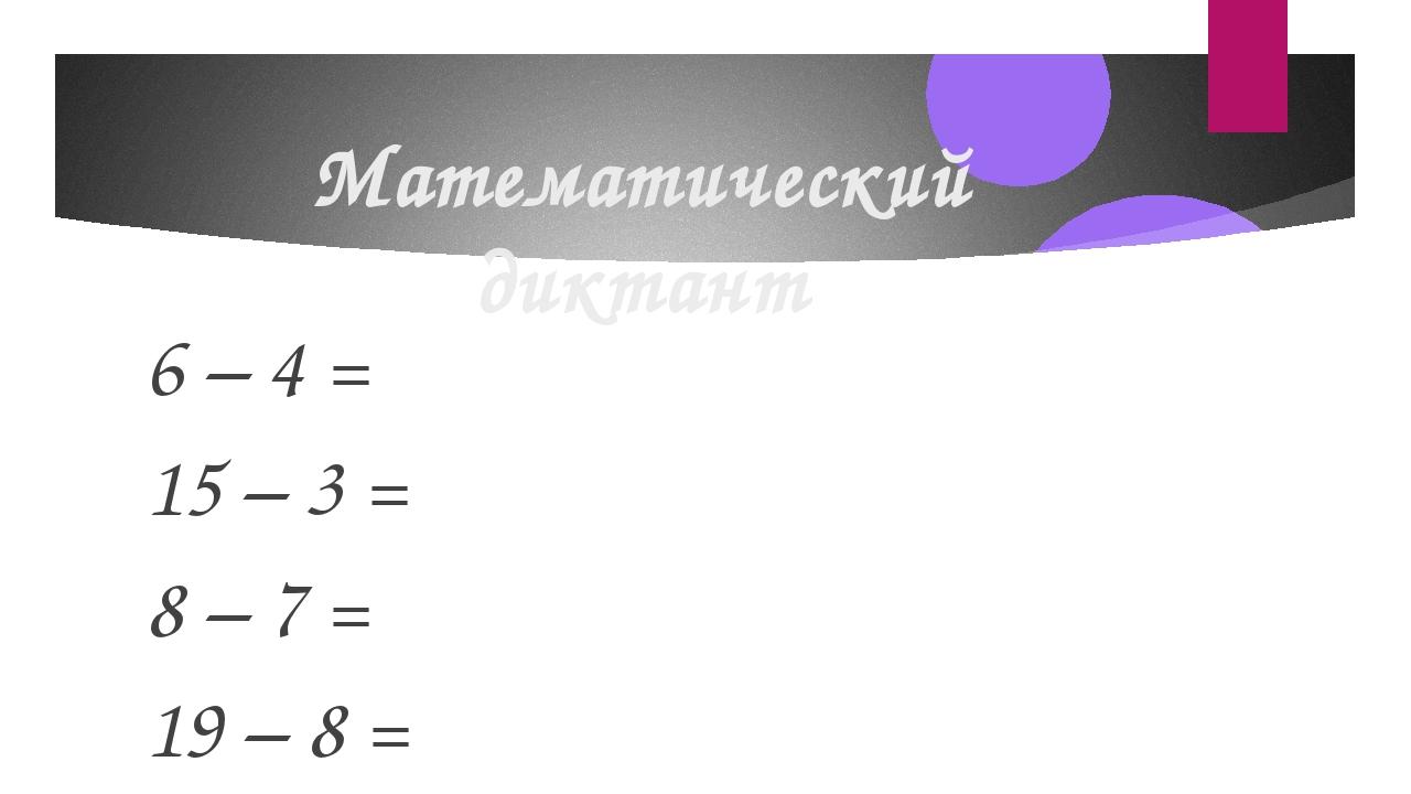 Математический диктант 6 – 4 = 15 – 3 = 8 – 7 = 19 – 8 = 12 – 2 =
