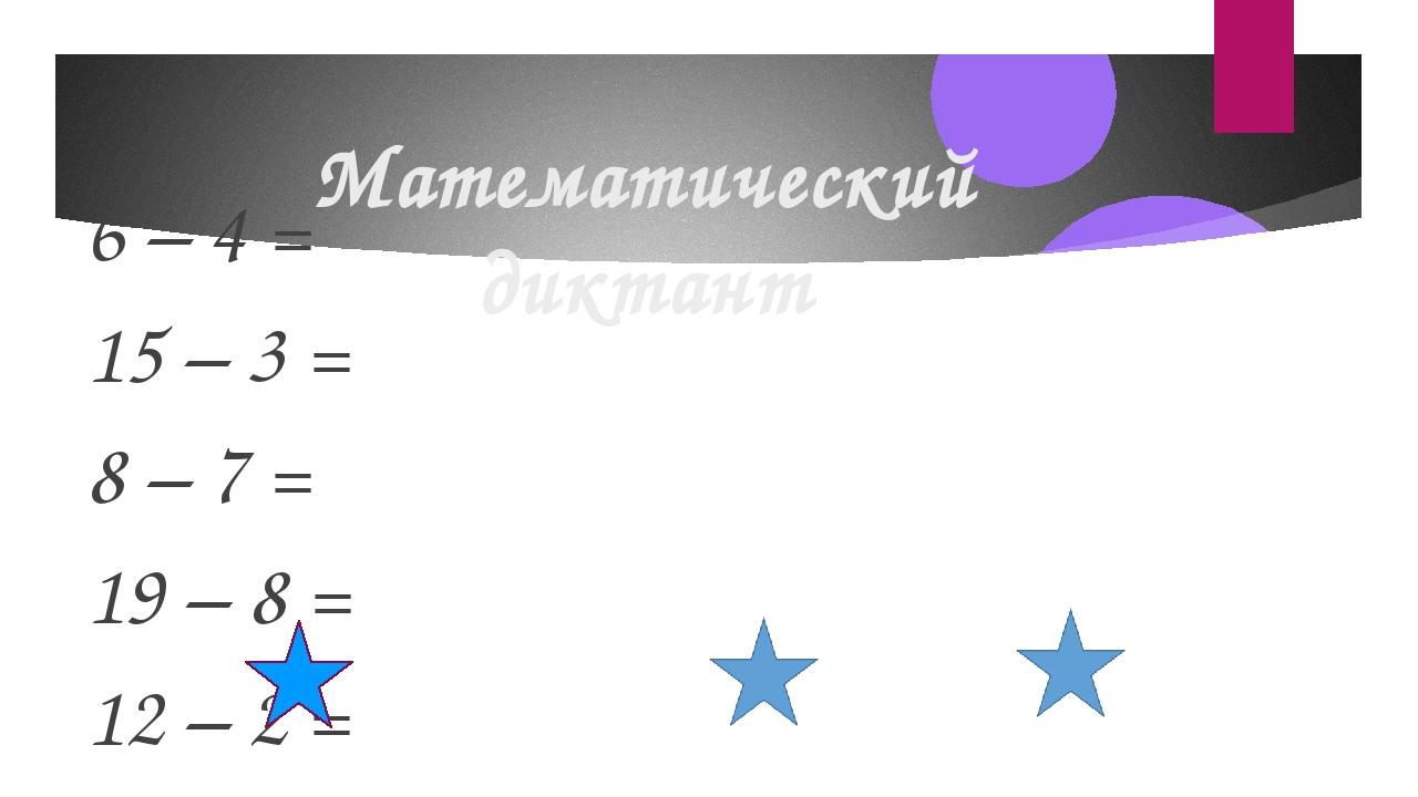 Математический диктант 6 – 4 = 15 – 3 = 8 – 7 = 19 – 8 = 12 – 2 = Запишите чи...