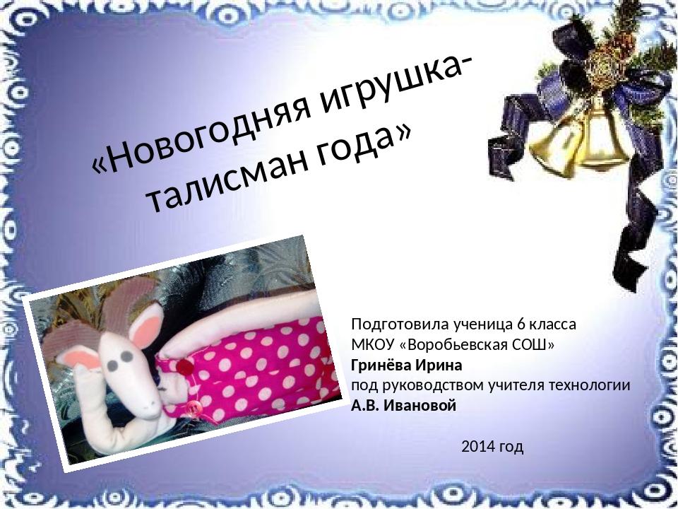 «Новогодняя игрушка-талисман года» Подготовила ученица 6 класса МКОУ «Воробь...
