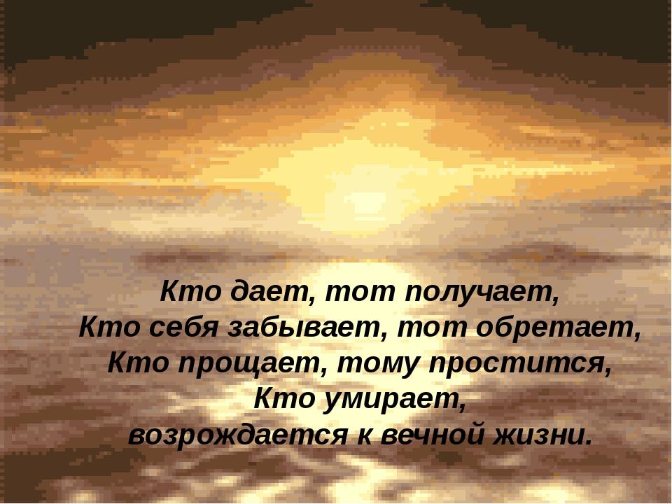 Кто дает, тот получает, Кто себя забывает, тот обретает, Кто прощает, тому пр...