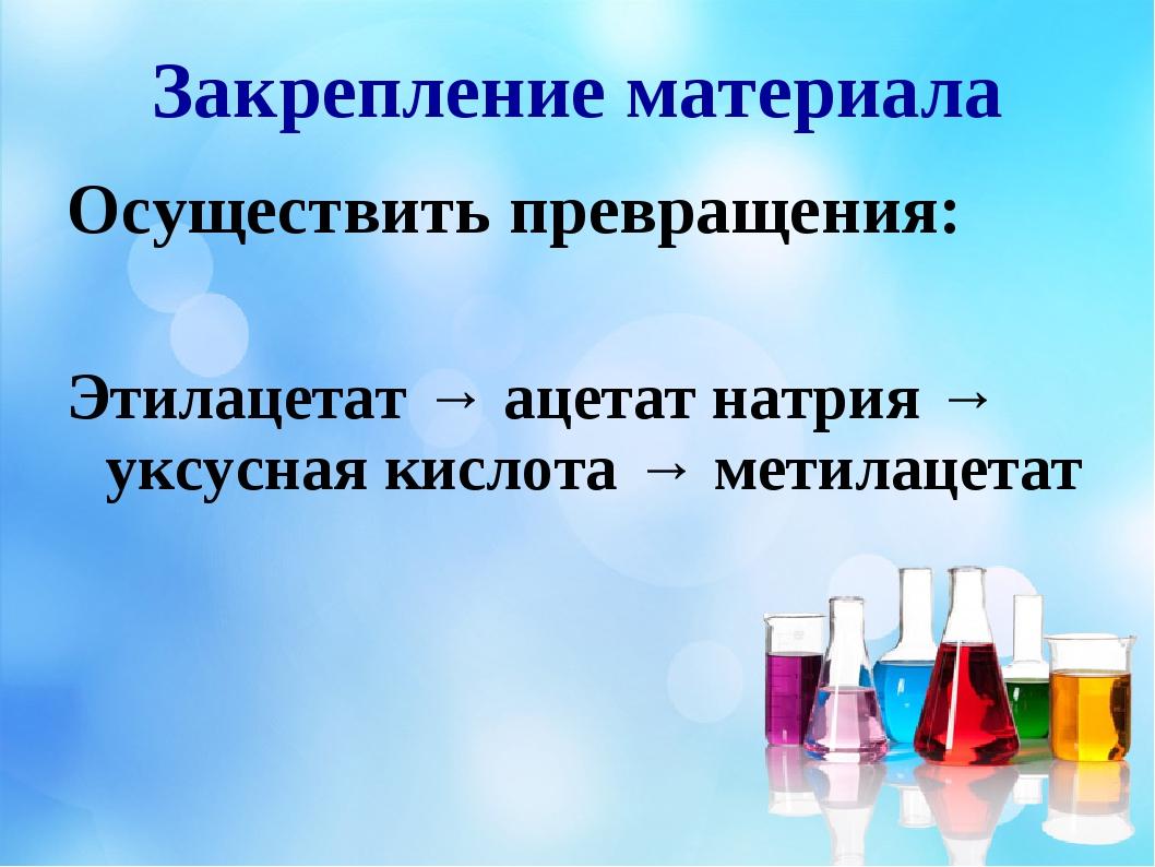 Закрепление материала Осуществить превращения: Этилацетат → ацетат натрия → у...