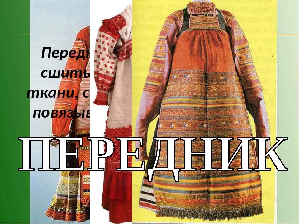 Передник состоял из двух не сшитых длинных полотнищ ткани, собранных на шнуро...