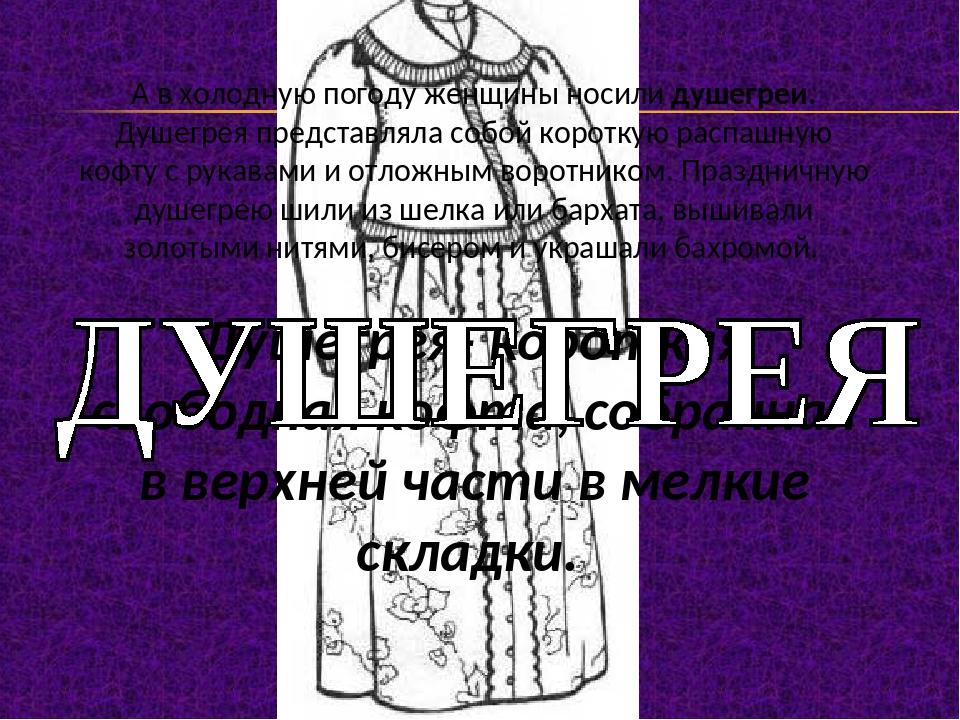 А в холодную погоду женщины носили душегреи. Душегрея представляла собой коро...