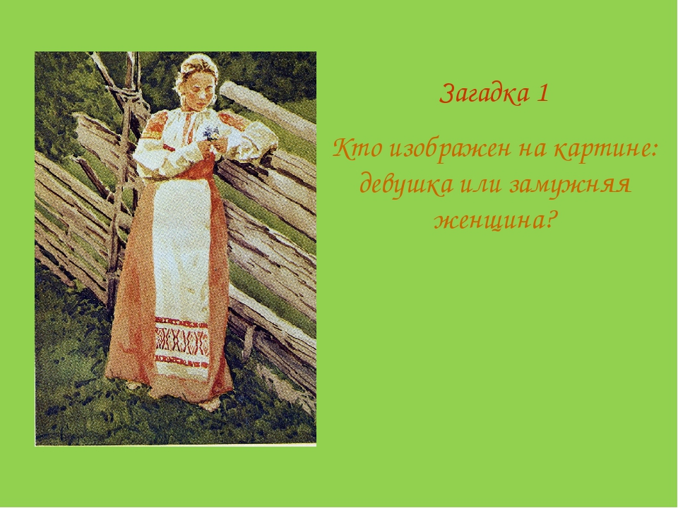 Загадка 1 Кто изображен на картине: девушка или замужняя женщина?