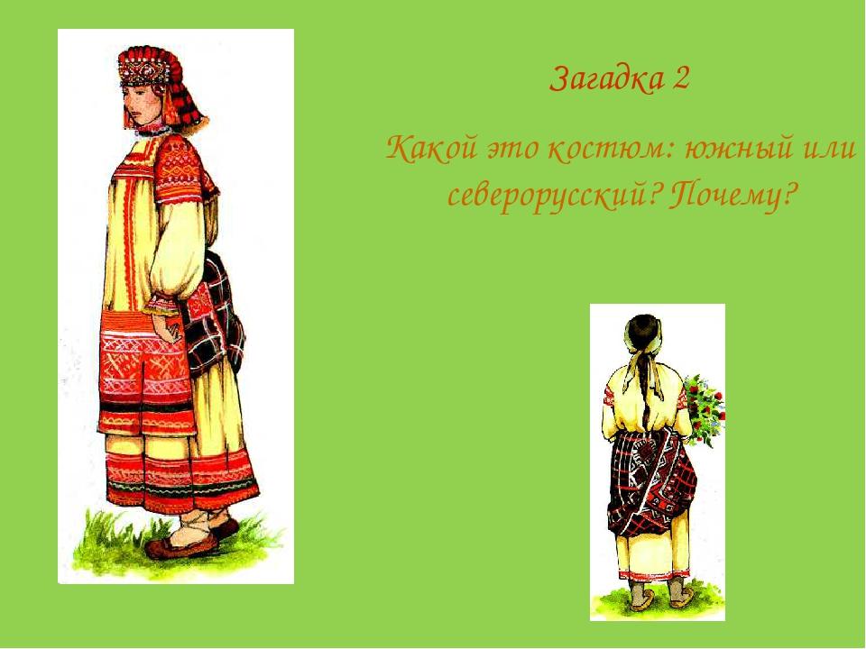 Загадка 2 Какой это костюм: южный или северорусский? Почему?