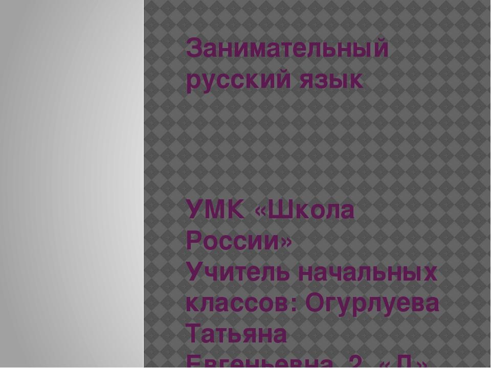 Занимательный русский язык УМК «Школа России» Учитель начальных классов: Огур...