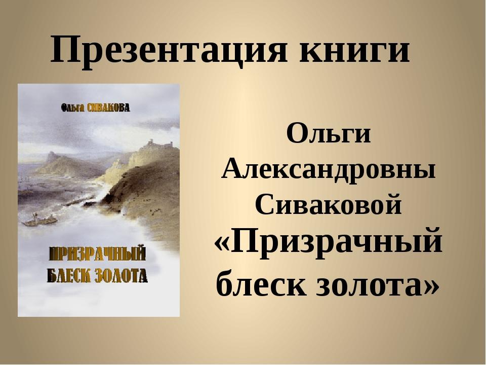 Ольги Александровны Сиваковой «Призрачный блеск золота» Презентация книги
