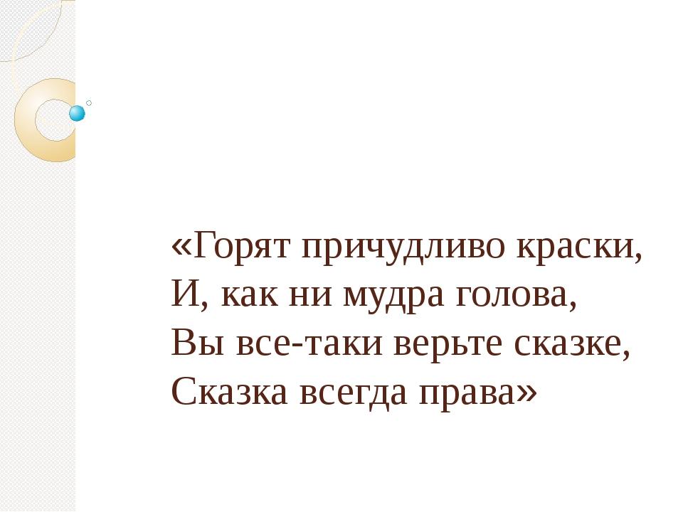 «Горят причудливо краски, И, как ни мудра голова, Вы все-таки верьте сказке,...