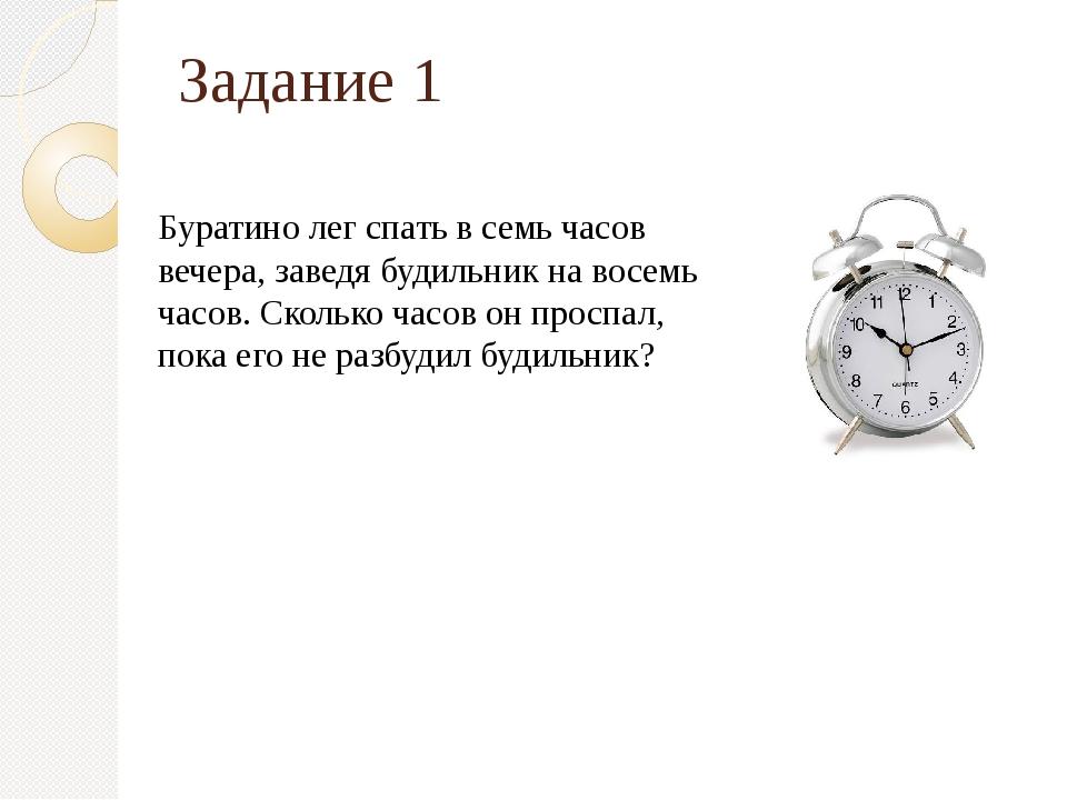 Задание 1 Буратино лег спать в семь часов вечера, заведя будильник на восемь...