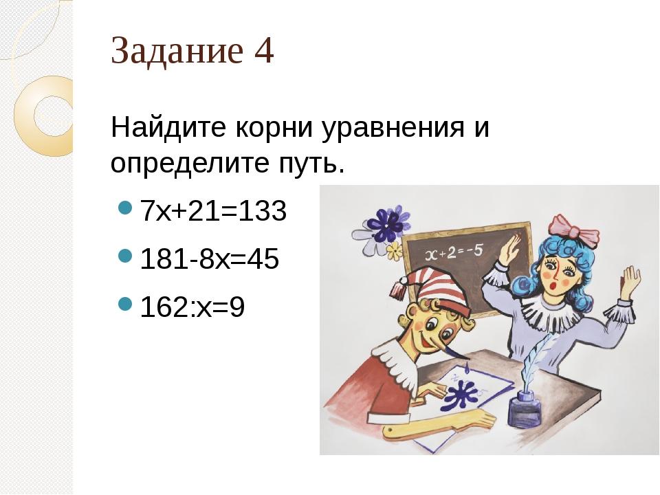 Задание 4 Найдите корни уравнения и определите путь. 7х+21=133 181-8х=45 162:...
