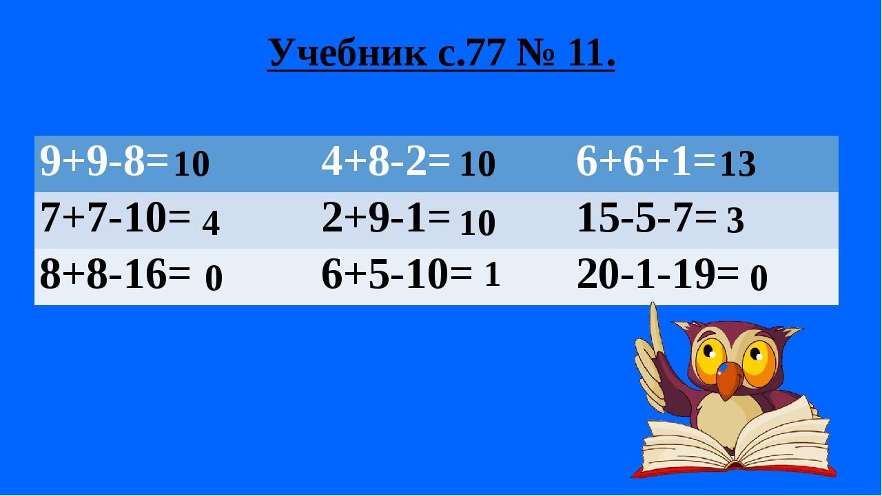 Учебник с.77 № 11. 10 10 10 4 0 0 1 13 3 9+9-8= 4+8-2= 6+6+1= 7+7-10= 2+9-1=...