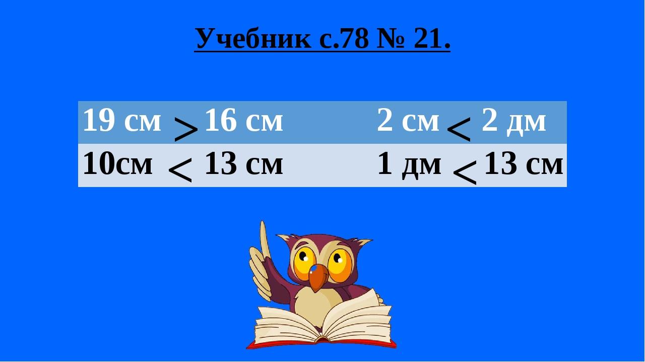 Учебник с.78 № 21. > < < < 19 см 16 см 2 см 2дм 10см 13 см 1дм13 см