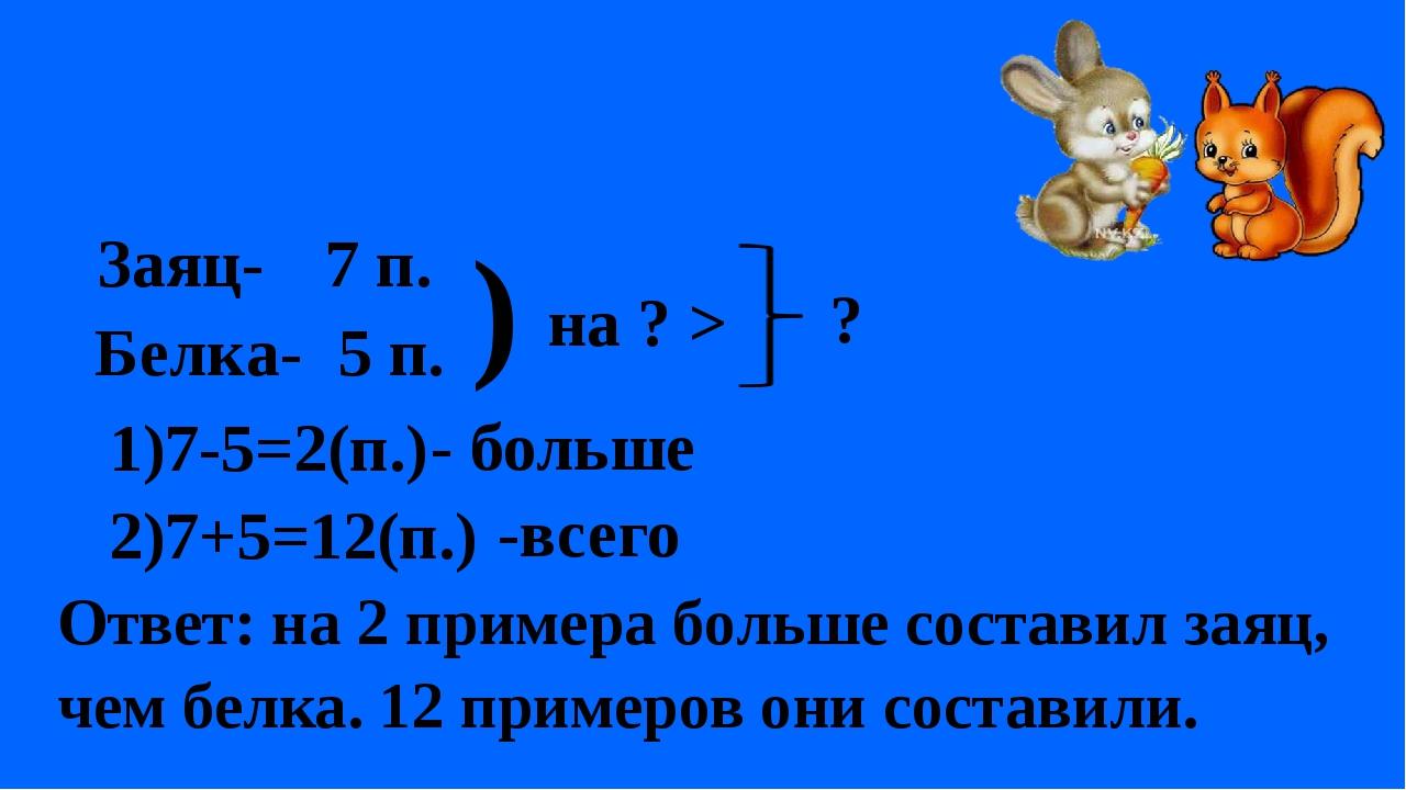 5 п. ) на ? > ? 1)7-5=2(п.) - больше 2)7+5=12(п.) -всего Ответ: на 2 примера...