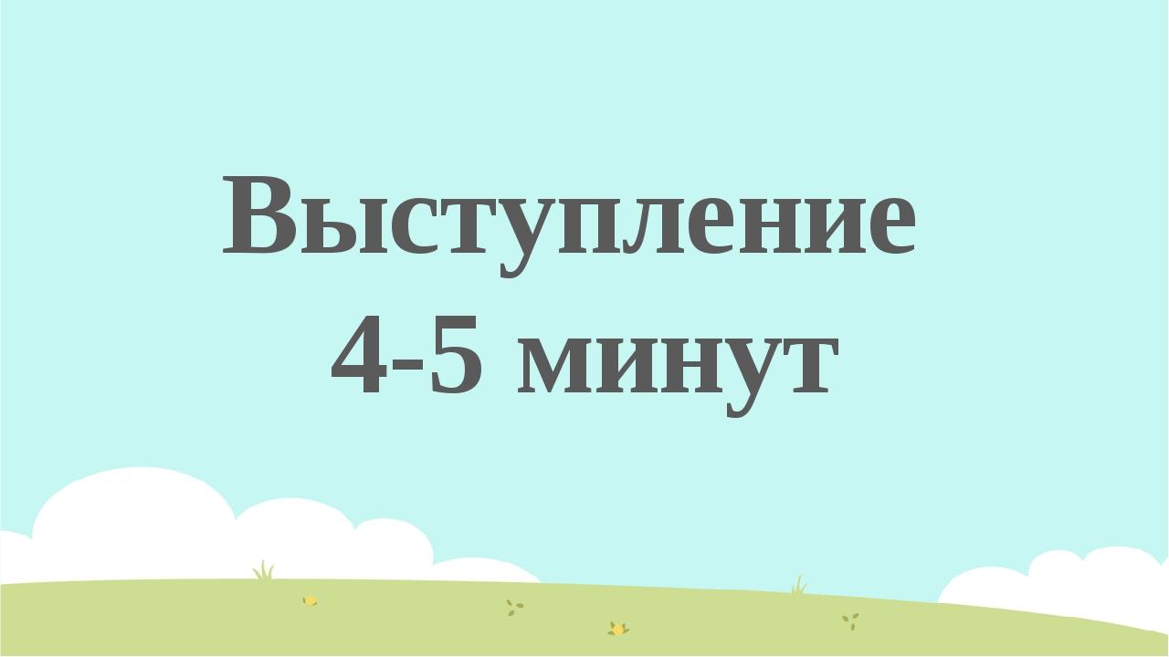 Выступление 4-5 минут