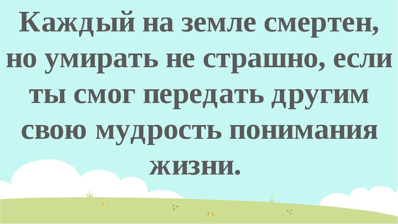 Каждый на земле смертен, но умирать не страшно, если ты смог передать другим...