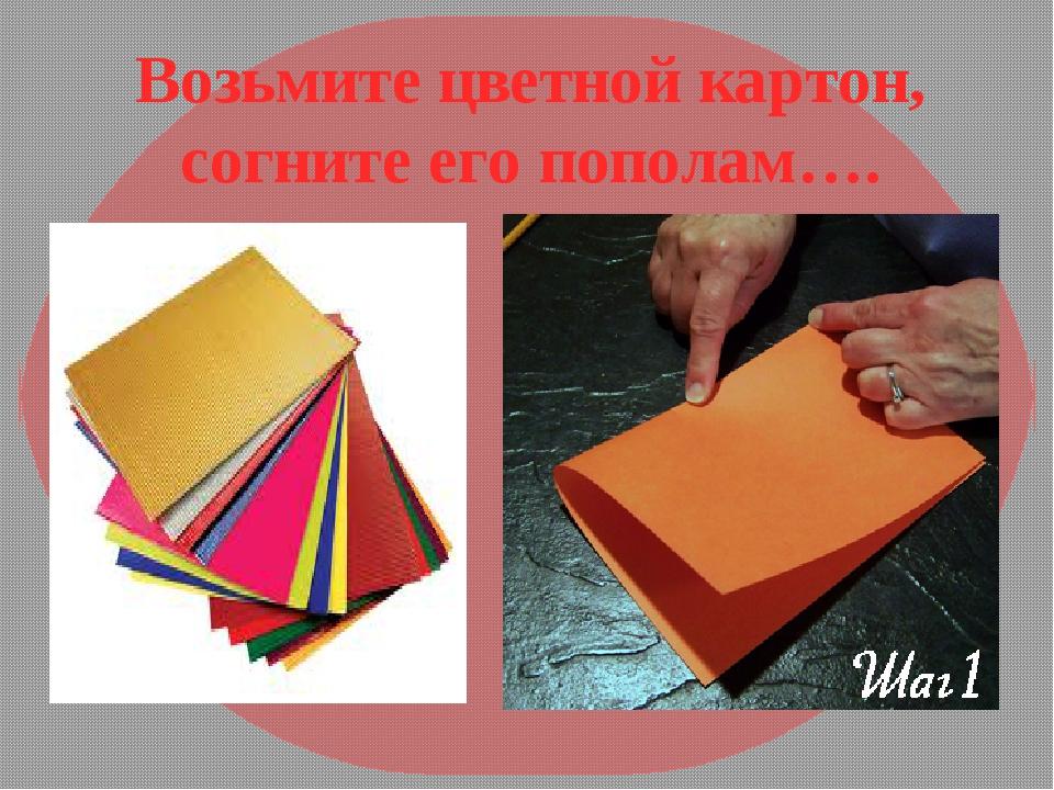 Возьмите цветной картон, согните его пополам….