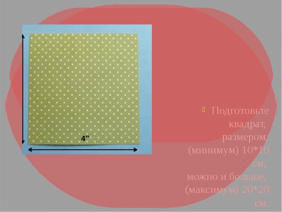Подготовьте квадрат, размером: (минимум) 10*10 см, можно и больше, (максимум)...