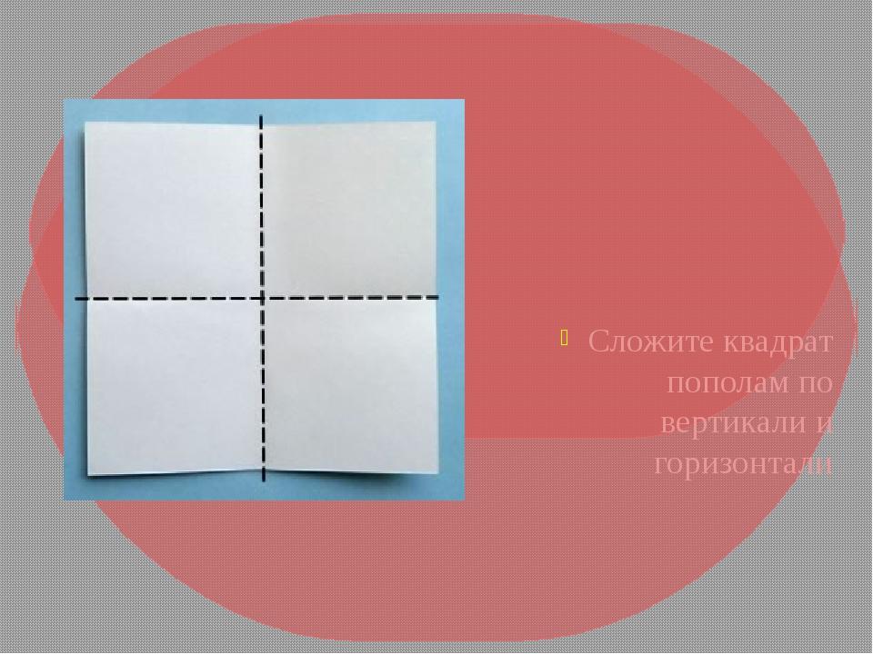 Сложите квадрат пополам по вертикали и горизонтали