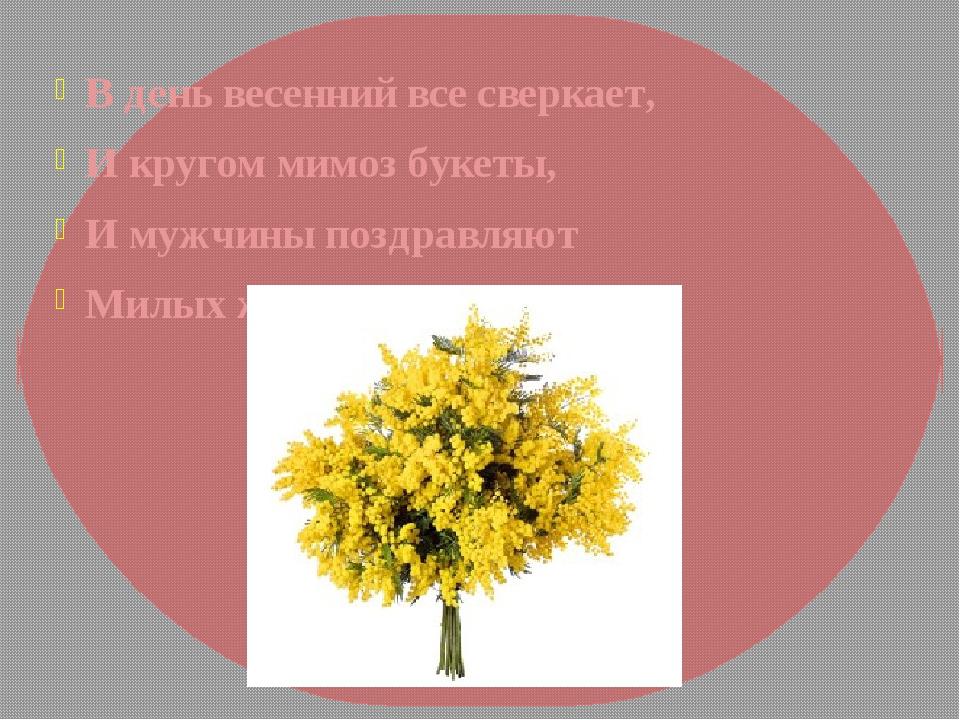 В день весенний все сверкает, И кругом мимоз букеты, И мужчины поздравляют Ми...