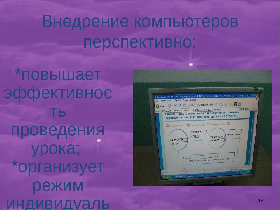 Внедрение компьютеров перспективно: *повышает эффективность проведения урока;...