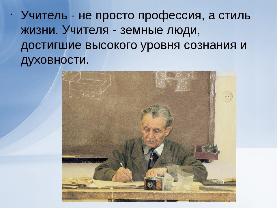 Учитель - не просто профессия, а стиль жизни. Учителя - земные люди, достигши...