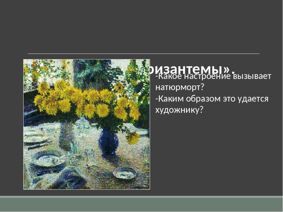 И.Э. Грабарь «Хризантемы».  -Какое настроение вызывает натюрморт? -Каким обр...