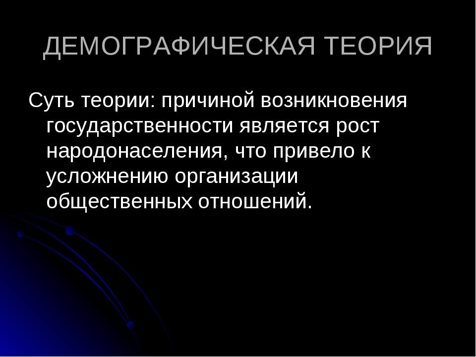 ДЕМОГРАФИЧЕСКАЯ ТЕОРИЯ Суть теории: причиной возникновения государственности...