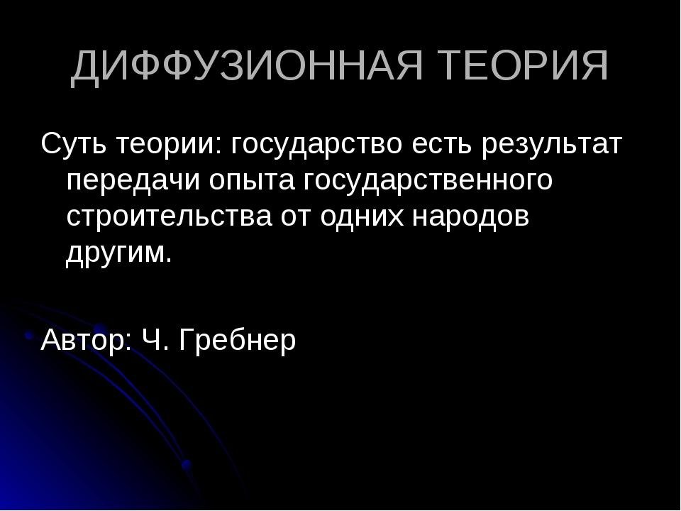ДИФФУЗИОННАЯ ТЕОРИЯ Суть теории: государство есть результат передачи опыта го...