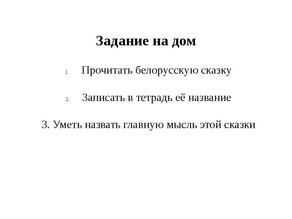 Задание на дом Прочитать белорусскую сказку Записать в тетрадь её название 3....