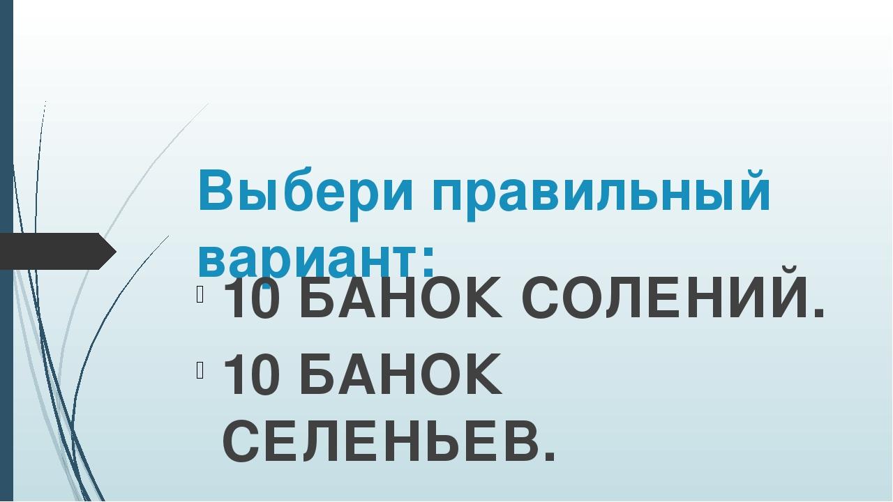 Выбери правильный вариант: 10 БАНОК СОЛЕНИЙ. 10 БАНОК СЕЛЕНЬЕВ.