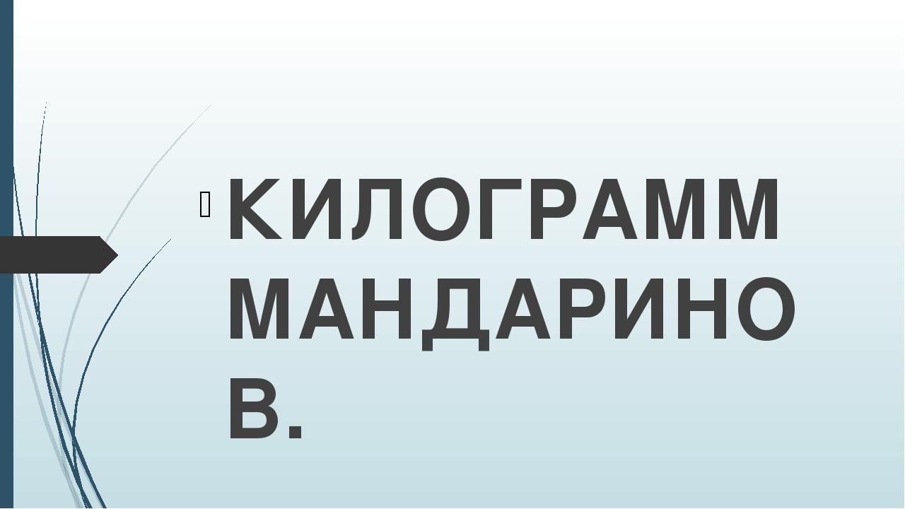 КИЛОГРАММ МАНДАРИНОВ.
