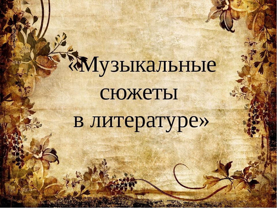 «Музыкальные сюжеты в литературе»