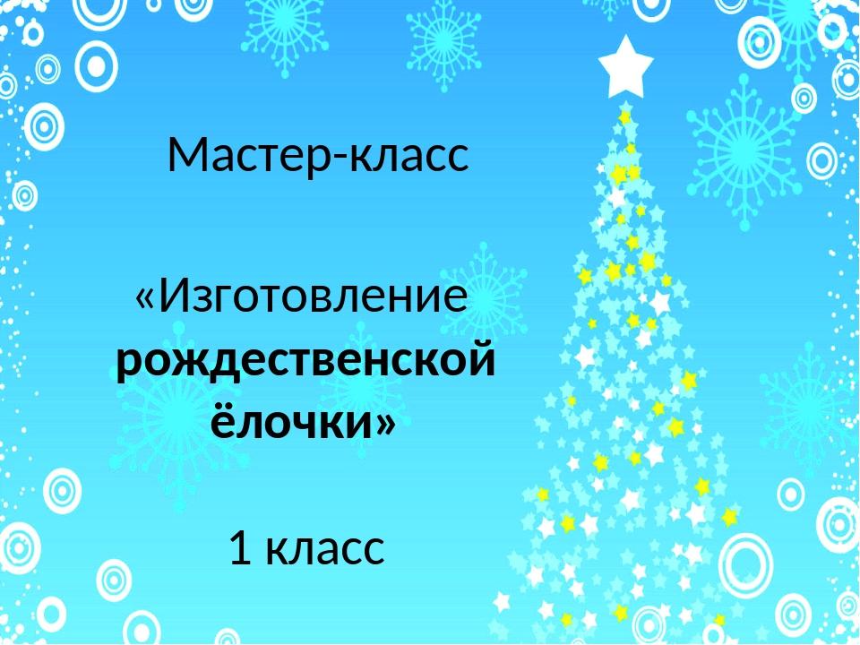 Мастер-класс «Изготовление рождественской ёлочки» 1 класс