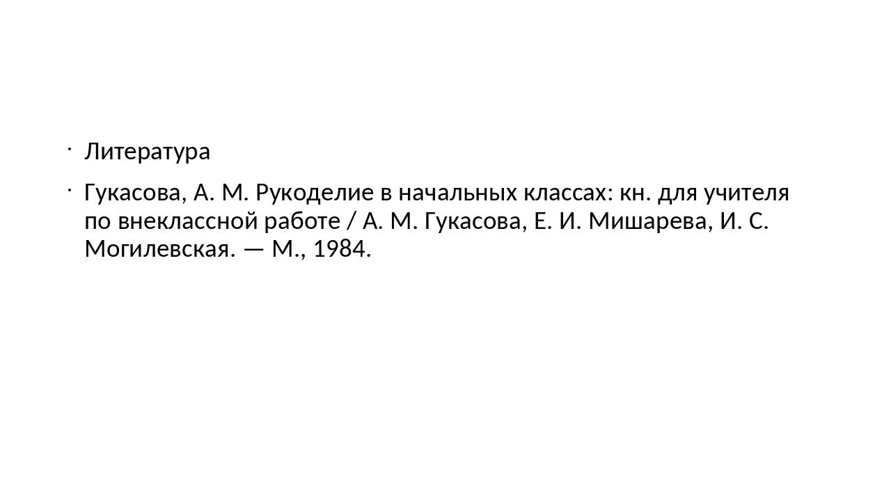 Литература Гукасова, А. М. Рукоделие в начальных классах: кн. для учителя по...