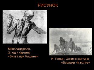 РИСУНОК Микеланджело. Этюд к картине «Битва при Кашине» И. Репин. Эскиз к кар