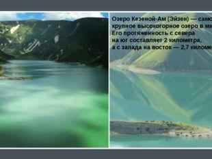 Озеро Кезеной-Ам (Эйзен)— самое крупное высокогорное озеро вмире. Его прот