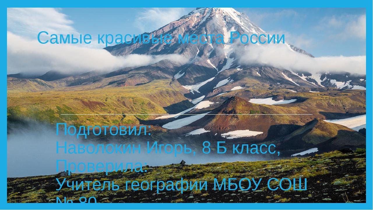 Самые красивые места России Подготовил: Наволокин Игорь, 8 Б класс, Проверила...
