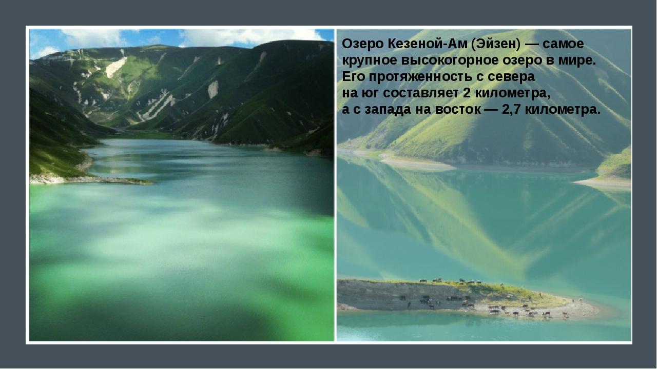 Озеро Кезеной-Ам (Эйзен)— самое крупное высокогорное озеро вмире. Его прот...