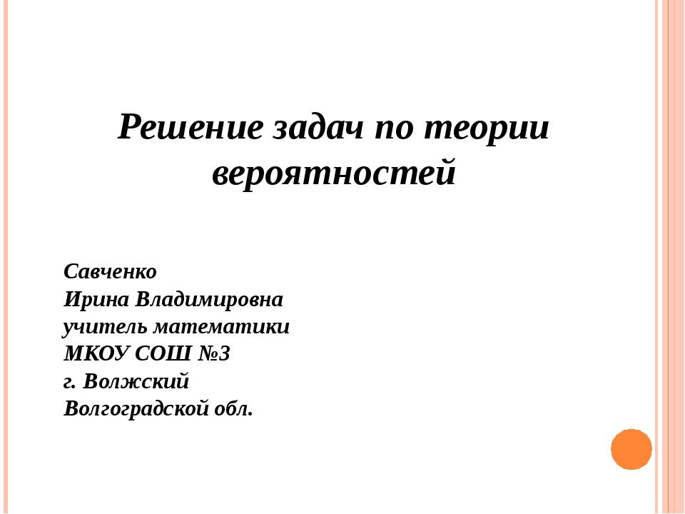 Решение задач по теории вероятностей Савченко Ирина Владимировна учитель мат...