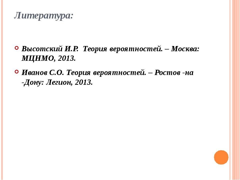 Литература: Высотский И.Р. Теория вероятностей. – Москва: МЦНМО, 2013. Иванов...