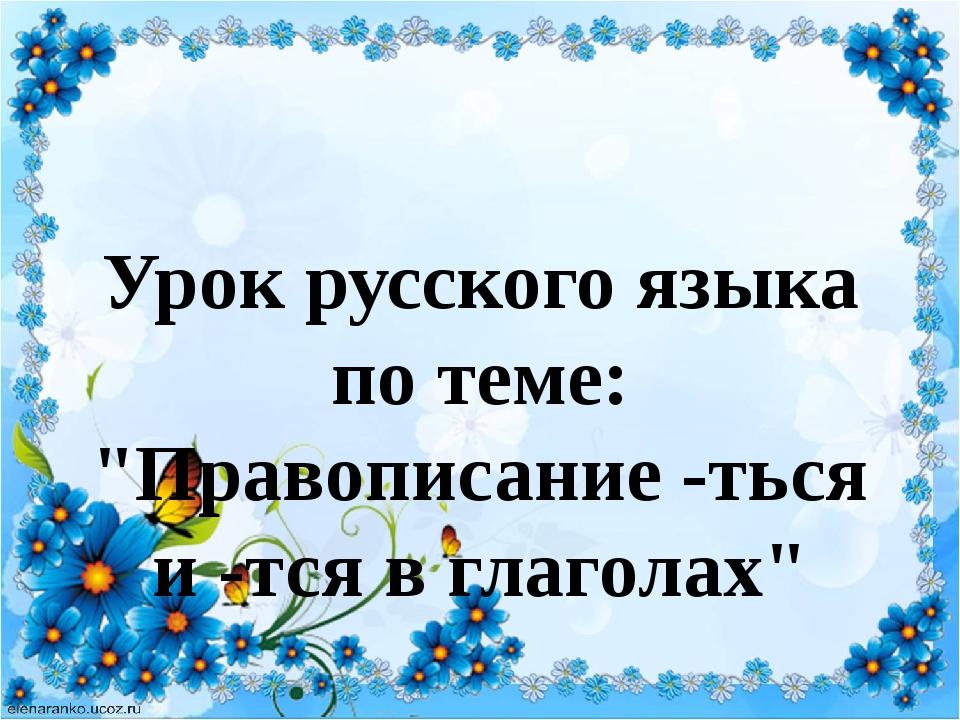 """Урок русского языка по теме: """"Правописание -ться и -тся в глаголах"""""""
