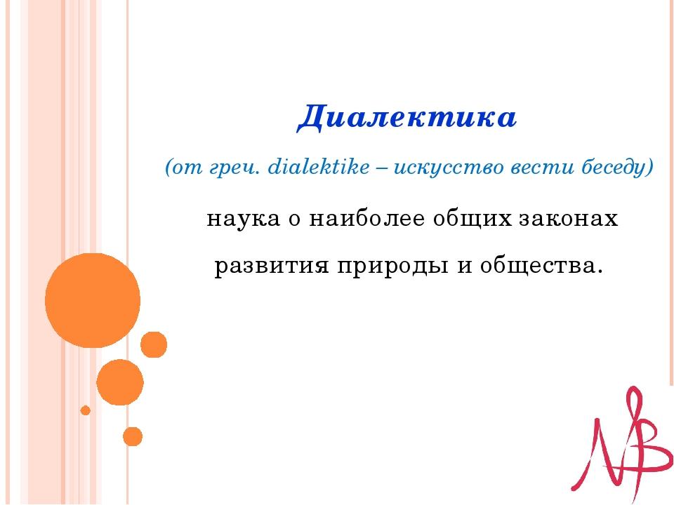 Диалектика (от греч. dialektike – искусство вести беседу) наука о наиболее о...