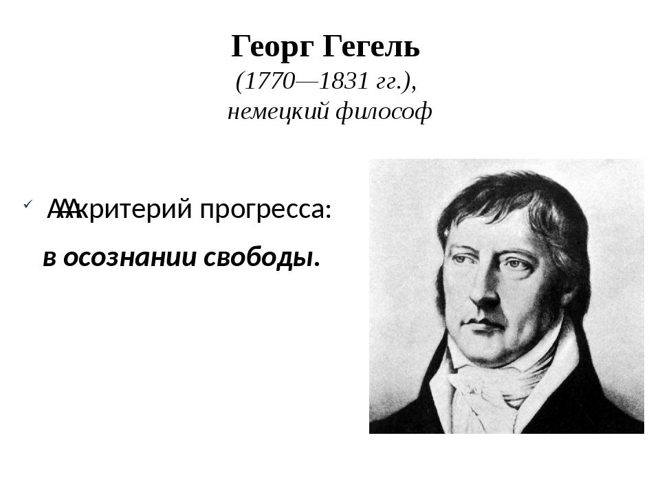 ГеоргГегель (1770—1831гг.), немецкий философ критерий прогресса: в осозн...
