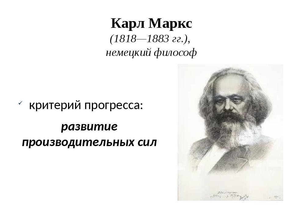 Карл Маркс (1818—1883гг.), немецкий философ критерий прогресса: развитие про...