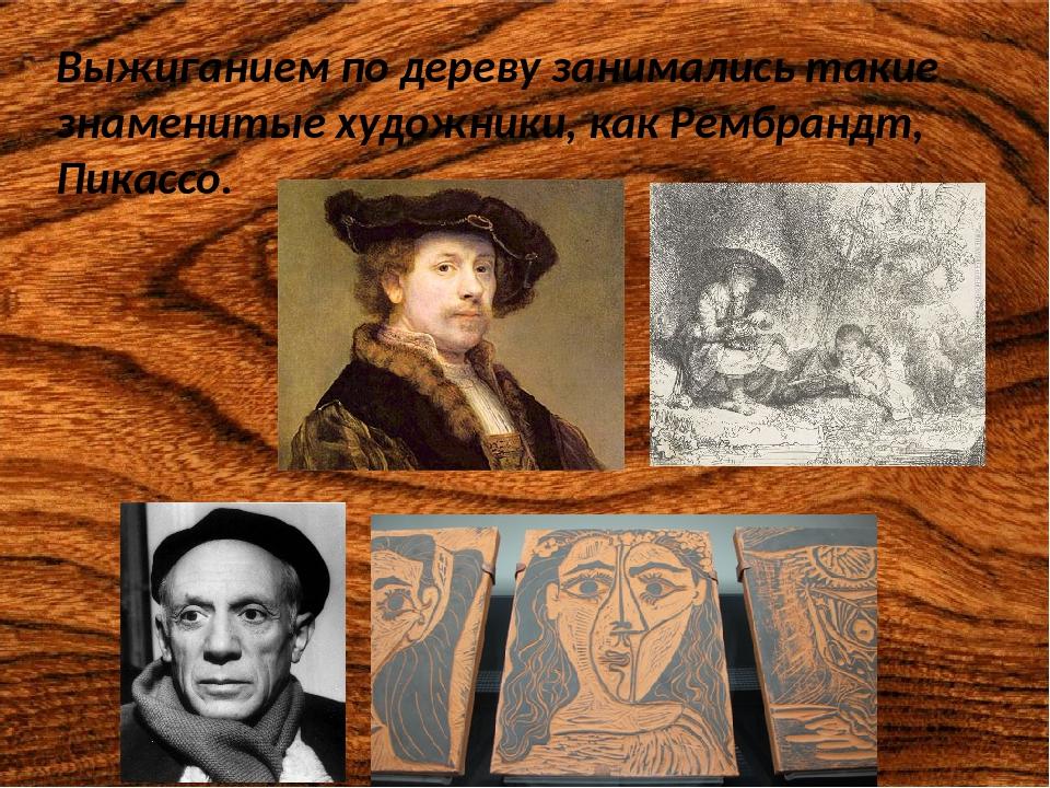 Выжиганием по дереву занимались такие знаменитые художники, как Рембрандт, Пи...