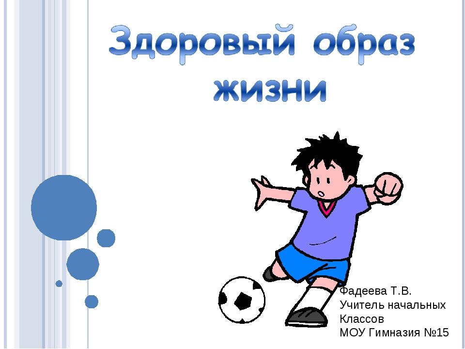 Фадеева Т.В. Учитель начальных Классов МОУ Гимназия №15