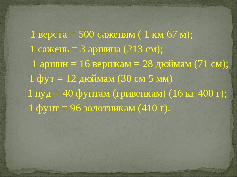 1 верста = 500 саженям ( 1 км 67 м); 1 сажень = 3 аршина (213 см); 1 аршин =...