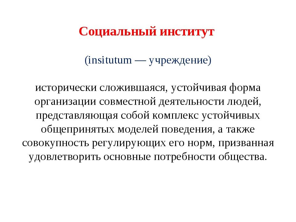 Социальный институт (insitutum — учреждение)  исторически сложившаяся, усто...