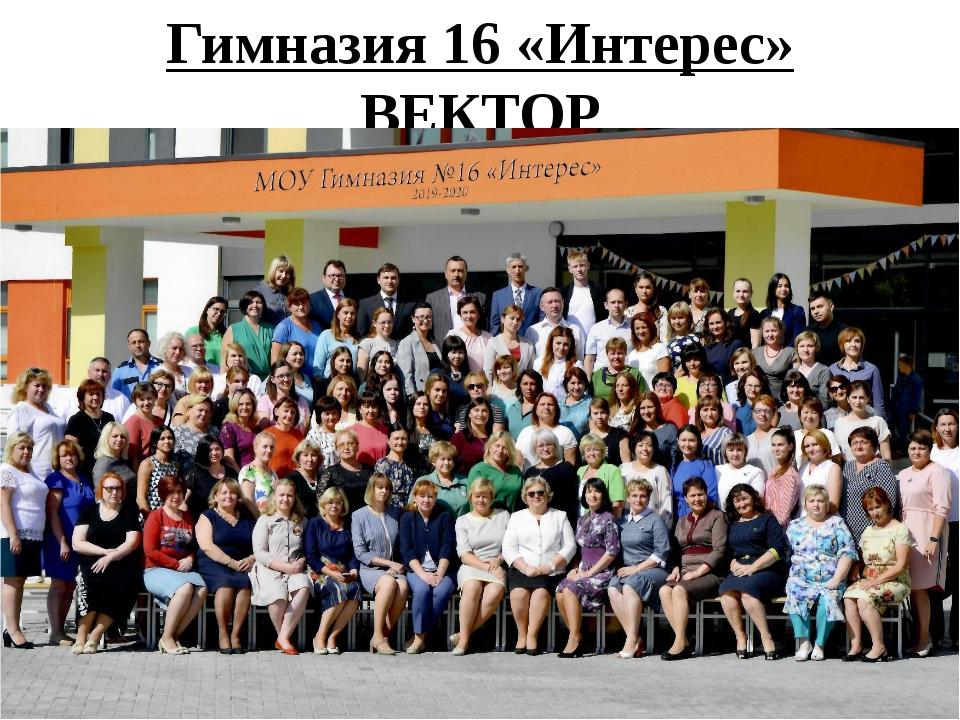 Гимназия 16 «Интерес» ВЕКТОР